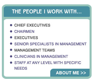 I work with Chief Executives, chairmen, Executives, Senior Specialists in Management, Management Teams, Clinicians in Management, staff at any level.